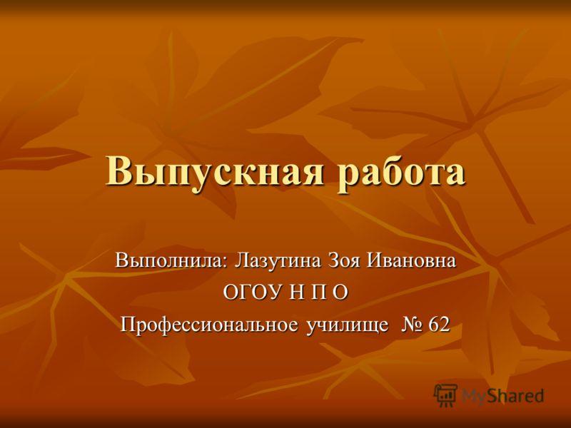 Выпускная работа Выполнила: Лазутина Зоя Ивановна ОГОУ Н П О Профессиональное училище 62