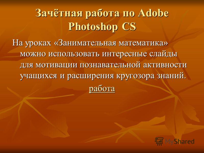 Зачётная работа по Adobe Photoshop CS На уроках «Занимательная математика» можно использовать интересные слайды для мотивации познавательной активности учащихся и расширения кругозора знаний. работа