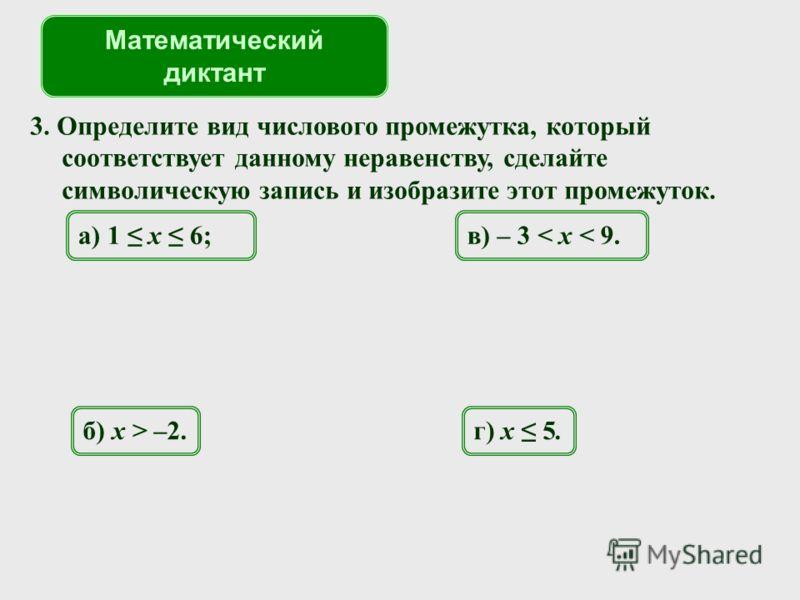 3. Определите вид числового промежутка, который соответствует данному неравенству, сделайте символическую запись и изобразите этот промежуток. а) 1 x 6; Математический диктант б) x > –2. в) – 3 < x < 9. г) x 5.