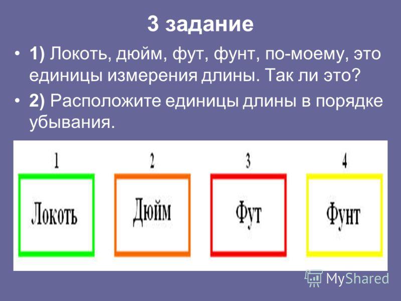 3 задание 1) Локоть, дюйм, фут, фунт, по-моему, это единицы измерения длины. Так ли это? 2) Расположите единицы длины в порядке убывания.