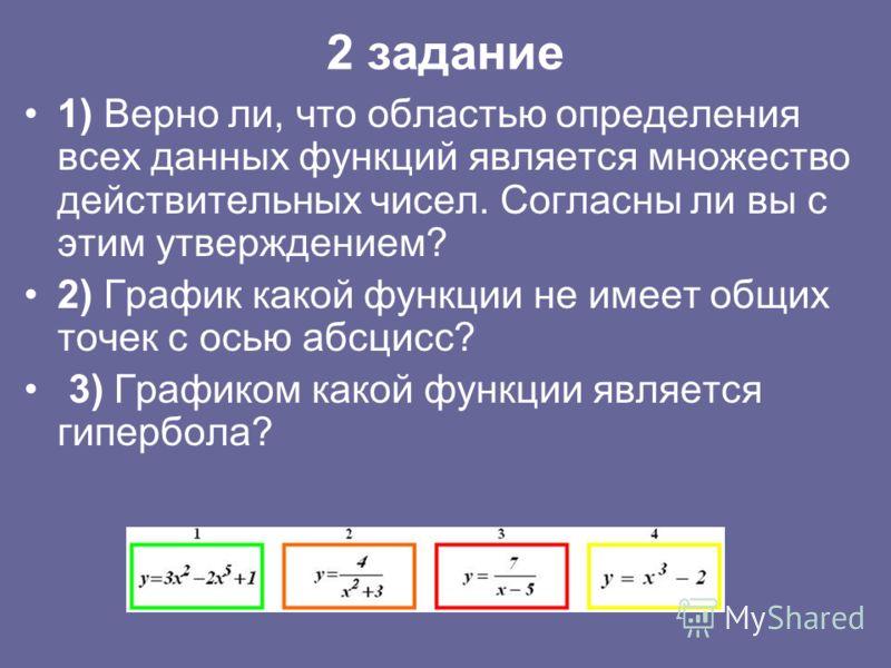 2 задание 1) Верно ли, что областью определения всех данных функций является множество действительных чисел. Согласны ли вы с этим утверждением? 2) График какой функции не имеет общих точек с осью абсцисс? 3) Графиком какой функции является гипербола