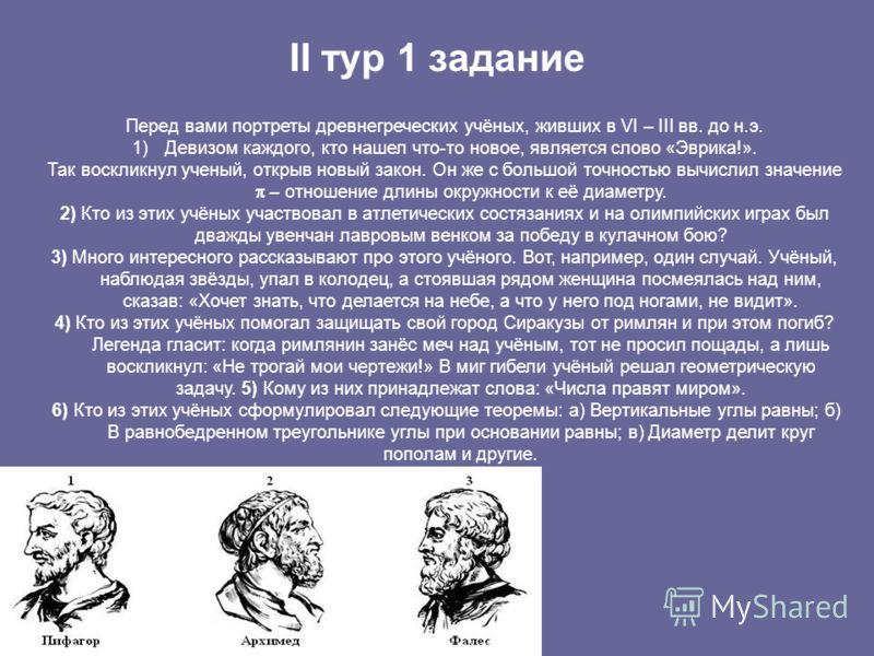 II тур 1 задание Перед вами портреты древнегреческих учёных, живших в VI – III вв. до н.э. 1)Девизом каждого, кто нашел что-то новое, является слово «Эврика!». Так воскликнул ученый, открыв новый закон. Он же с большой точностью вычислил значение – о
