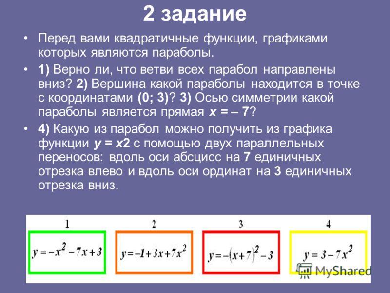 2 задание Перед вами квадратичные функции, графиками которых являются параболы. 1) Верно ли, что ветви всех парабол направлены вниз? 2) Вершина какой параболы находится в точке с координатами (0; 3)? 3) Осью симметрии какой параболы является прямая х