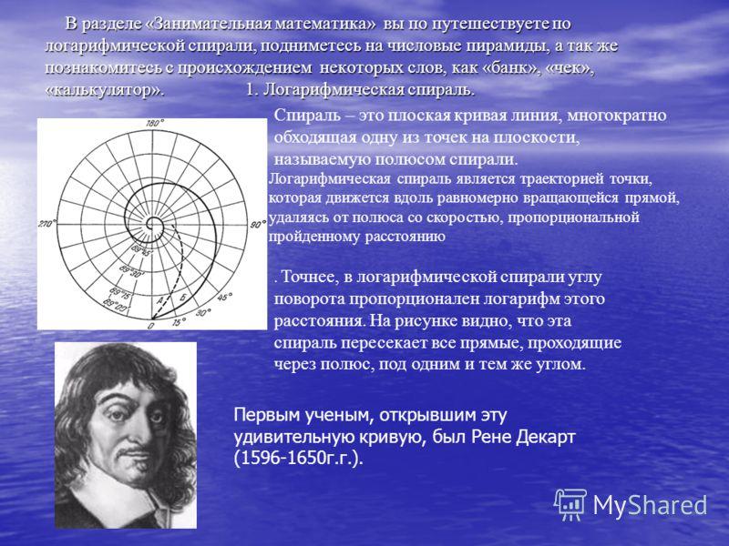 В разделе «Занимательная математика» вы по путешествуете по логарифмической спирали, подниметесь на числовые пирамиды, а так же познакомитесь с происхождением некоторых слов, как «банк», «чек», «калькулятор». 1. Логарифмическая спираль. В разделе «За