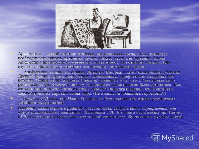 Арифметика – давний спутник человека, она появилась тогда, когда появилась необходимость считать предметы, делить добычу, вести счет времени. Слово Арифметика происходит от греческого слова aritmos, что означает «число». Она изучает свойства чисел, д