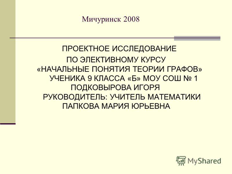 Мичуринск 2008 ПРОЕКТНОЕ ИССЛЕДОВАНИЕ ПО ЭЛЕКТИВНОМУ КУРСУ «НАЧАЛЬНЫЕ ПОНЯТИЯ ТЕОРИИ ГРАФОВ» УЧЕНИКА 9 КЛАССА «Б» МОУ СОШ 1 ПОДКОВЫРОВА ИГОРЯ РУКОВОДИТЕЛЬ: УЧИТЕЛЬ МАТЕМАТИКИ ПАПКОВА МАРИЯ ЮРЬЕВНА