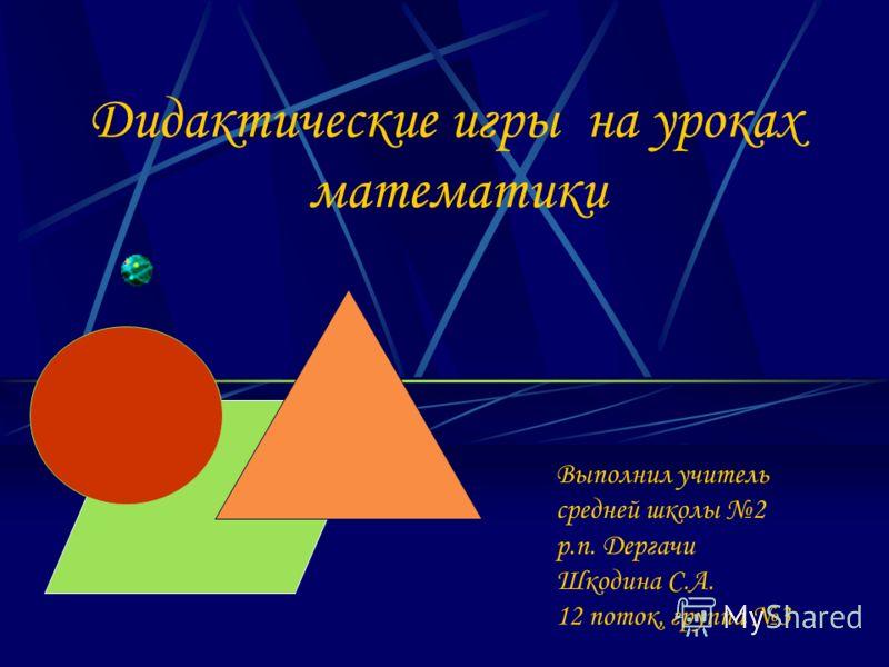 Дидактические игры на уроках математики Выполнил учитель средней школы 2 р.п. Дергачи Шкодина С.А. 12 поток, группа 3