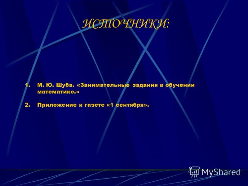 ИСТОЧНИКИ: 1.М. Ю. Шуба. «Занимательные задания в обучении математике.» 2.Приложение к газете «1 сентября».