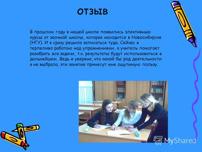 отзыв В прошлом году в нашей школе появились элективные курсы от заочной школы, которая находится в Новосибирске (НГУ). И я сразу решила записаться туда. Сейчас я терпеливо работаю над упражнениями, а учитель помогает разобрать все задачи, т.к. резул