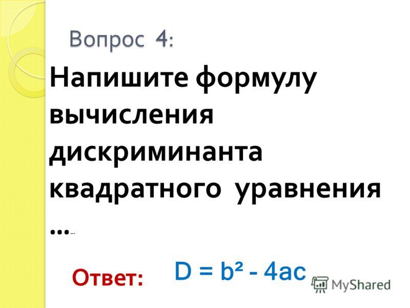 Напишите формулу вычисления дискриминанта квадратного уравнения … … Вопрос 4: Ответ : D = b² - 4ac
