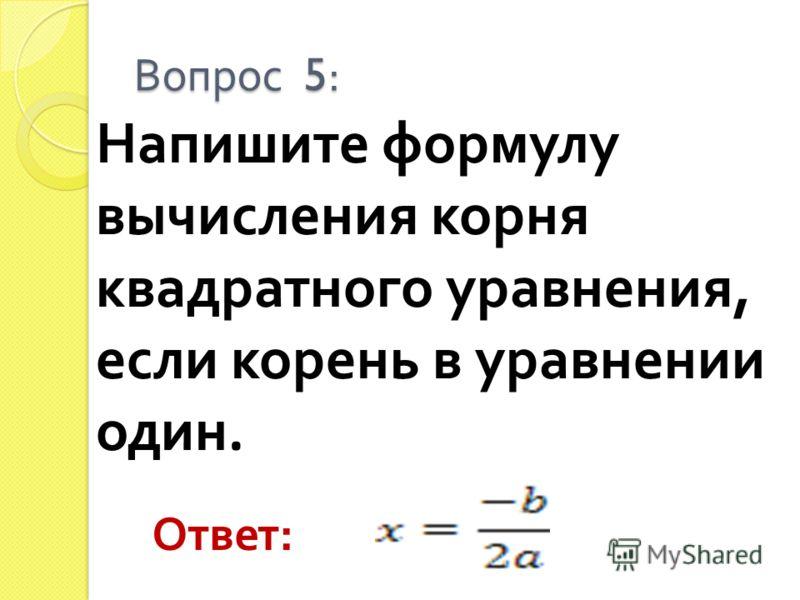 Напишите формулу вычисления корня квадратного уравнения, если корень в уравнении один. Вопрос 5: Ответ :