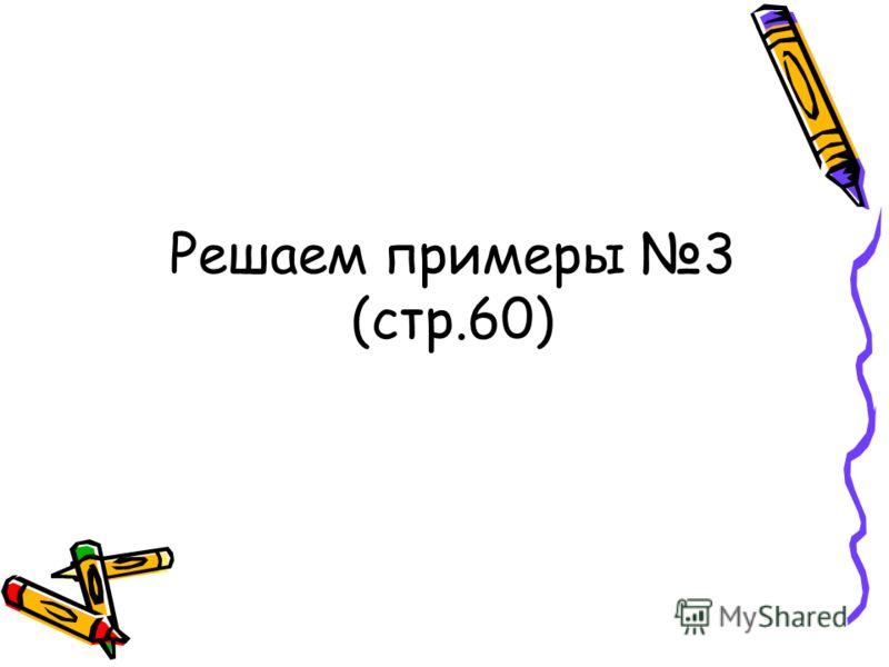 Решаем примеры 3 (стр.60)