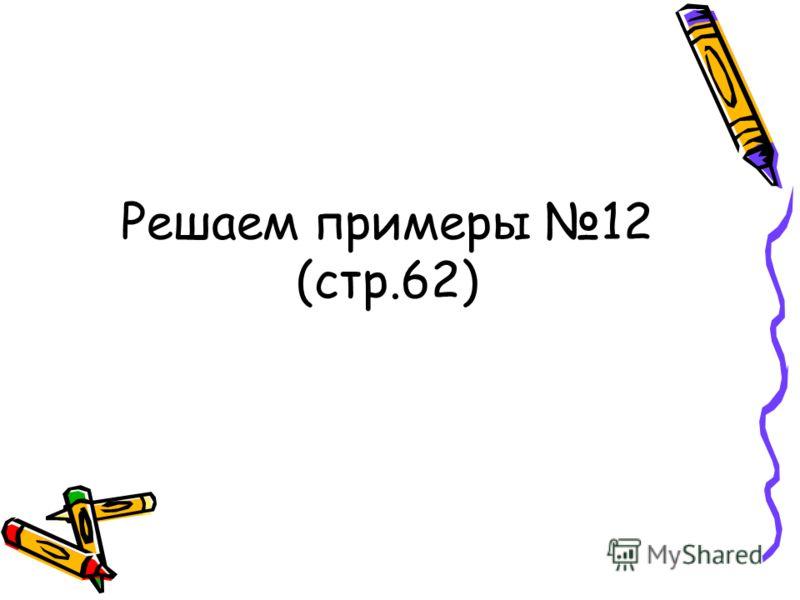 Решаем примеры 12 (стр.62)