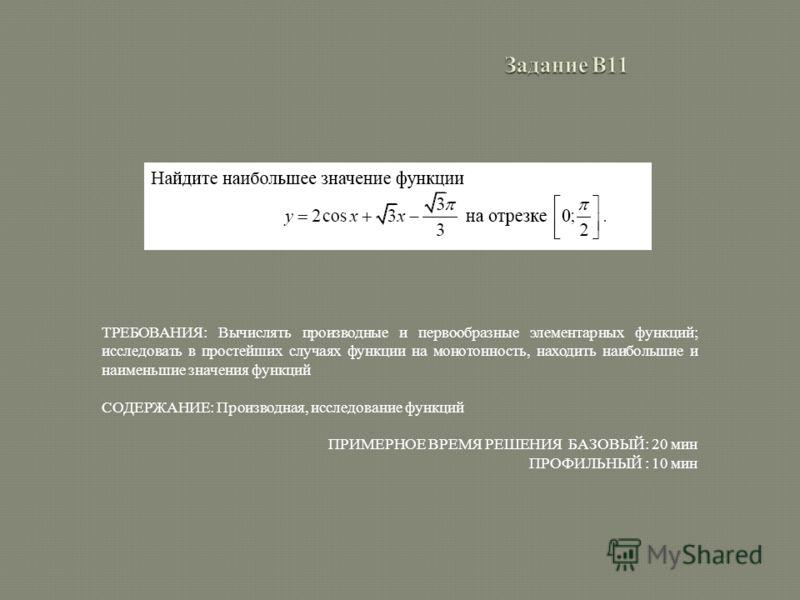 ТРЕБОВАНИЯ: Вычислять производные и первообразные элементарных функций; исследовать в простейших случаях функции на монотонность, находить наибольшие и наименьшие значения функций СОДЕРЖАНИЕ: Производная, исследование функций ПРИМЕРНОЕ ВРЕМЯ РЕШЕНИЯ