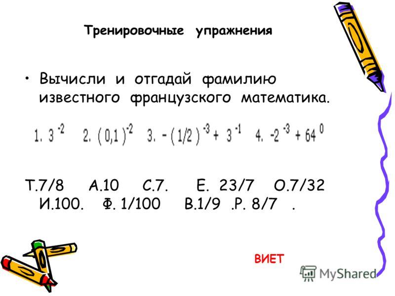Тренировочные упражнения Вычисли и отгадай фамилию известного французского математика. Т.7/8 А.10 С.7. Е. 23/7 О.7/32 И.100. Ф. 1/100 В.1/9.Р. 8/7. ВИЕТ