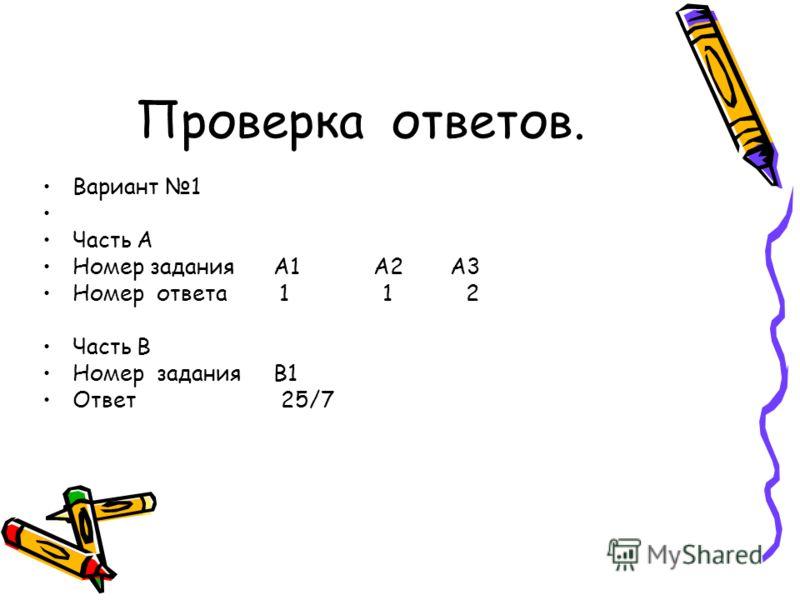Проверка ответов. Вариант 1 Часть А Номер задания А1 А2 А3 Номер ответа 1 1 2 Часть В Номер задания В1 Ответ 25/7
