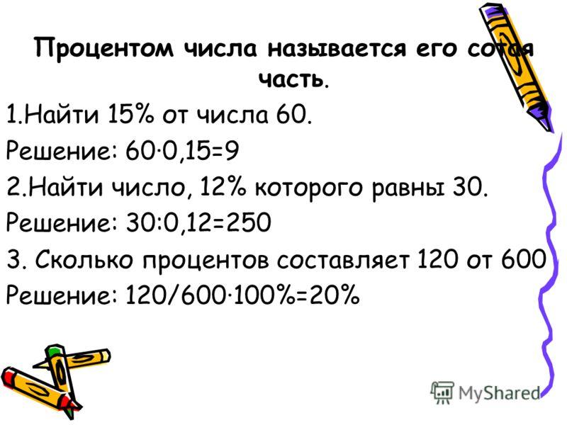 Процентом числа называется его сотая часть. 1.Найти 15% от числа 60. Решение: 600,15=9 2.Найти число, 12% которого равны 30. Решение: 30:0,12=250 3. Сколько процентов составляет 120 от 600 Решение: 120/600100%=20%