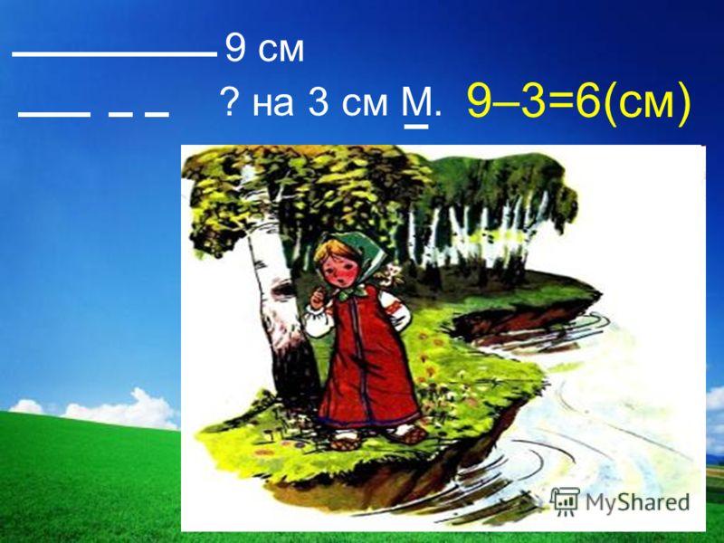 9 см ? на 3 см М. 9–3=6(см)