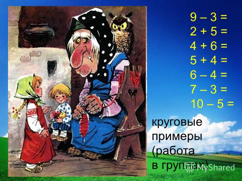 9 – 3 = 2 + 5 = 4 + 6 = 5 + 4 = 6 – 4 = 7 – 3 = 10 – 5 = круговые примеры (работа в группах)