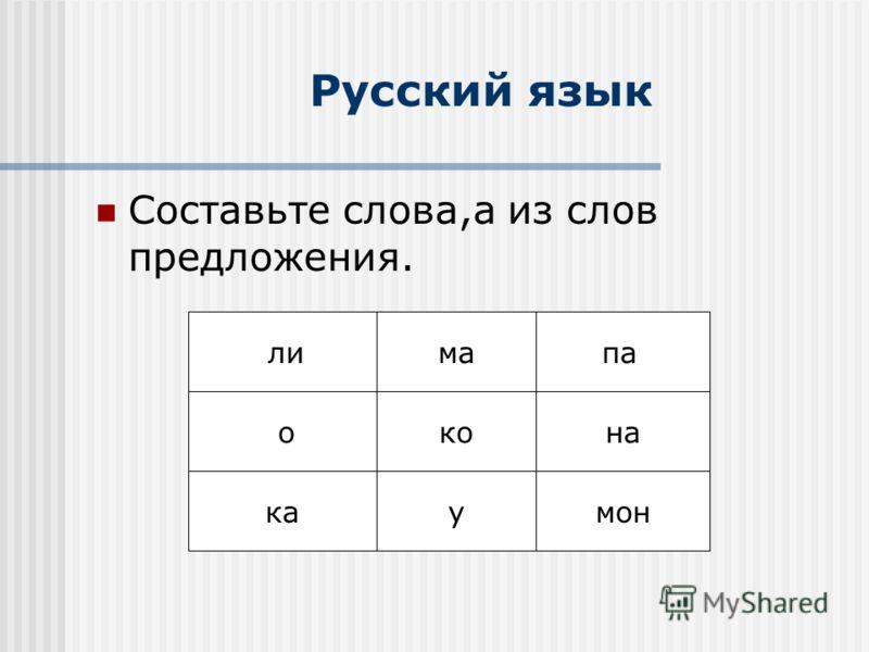 Русский язык Составьте слова,а из слов предложения. ли о пама кона каумон