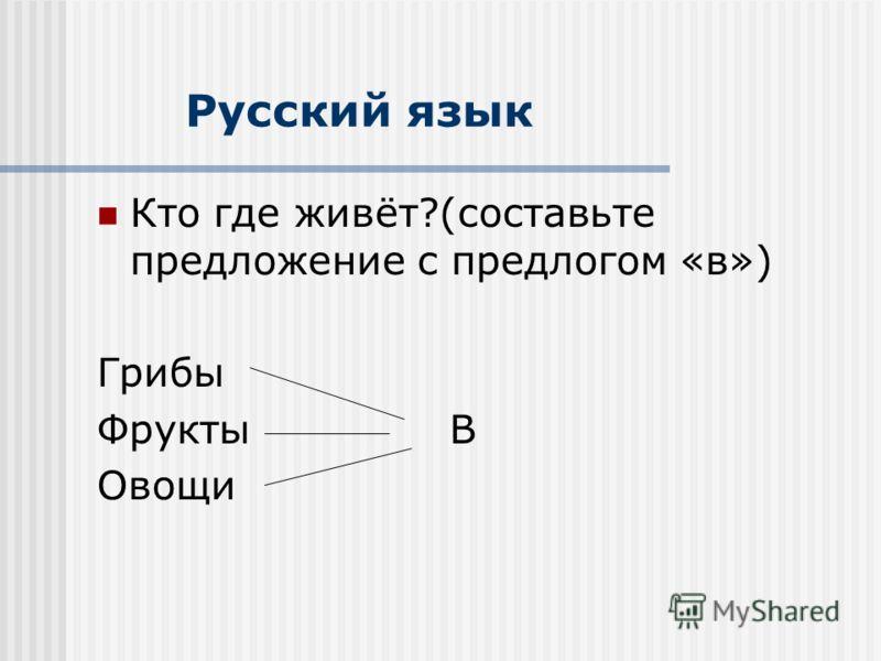 Русский язык Кто где живёт?(составьте предложение с предлогом «в») Грибы ФруктыВ Овощи