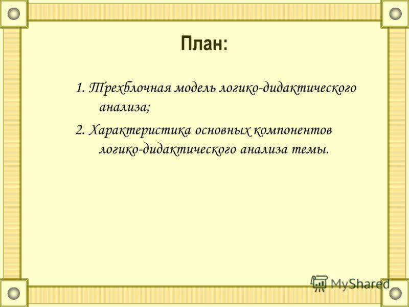План: 1. Трехблочная модель логико-дидактического анализа; 2. Характеристика основных компонентов логико-дидактического анализа темы.