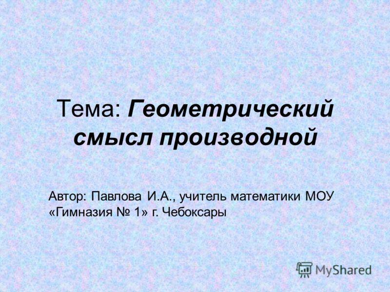 Тема: Геометрический смысл производной Автор: Павлова И.А., учитель математики МОУ «Гимназия 1» г. Чебоксары