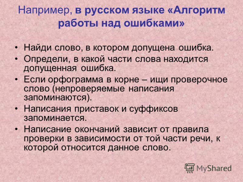 Например, в русском языке «Алгоритм работы над ошибками» Найди слово, в котором допущена ошибка. Определи, в какой части слова находится допущенная ошибка. Если орфограмма в корне – ищи проверочное слово (непроверяемые написания запоминаются). Написа