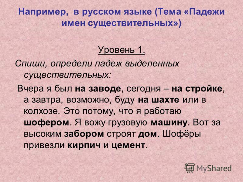 Например, в русском языке (Тема «Падежи имен существительных») Уровень 1. Спиши, определи падеж выделенных существительных: Вчера я был на заводе, сегодня – на стройке, а завтра, возможно, буду на шахте или в колхозе. Это потому, что я работаю шоферо