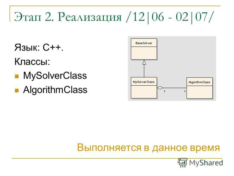 Этап 2. Реализация /12|06 - 02|07/ Язык: C++. Классы: MySolverClass AlgorithmClass Выполняется в данное время
