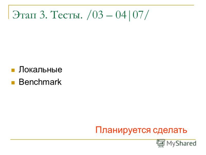 Этап 3. Тесты. /03 – 04|07/ Локальные Benchmark Планируется сделать