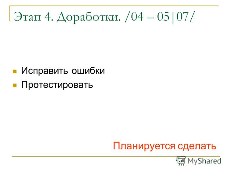 Этап 4. Доработки. /04 – 05|07/ Исправить ошибки Протестировать Планируется сделать