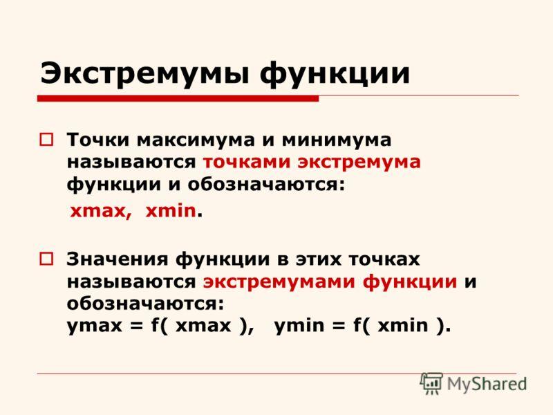 Экстремумы функции Точки максимума и минимума называются точками экстремума функции и обозначаются: xmax, xmin. Значения функции в этих точках называются экстремумами функции и обозначаются: ymax = f( xmax ), ymin = f( xmin ).