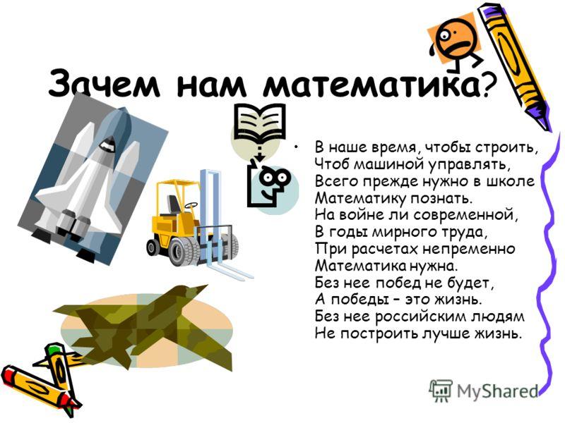 Зачем нам математика ? В наше время, чтобы строить, Чтоб машиной управлять, Всего прежде нужно в школе Математику познать. На войне ли современной, В годы мирного труда, При расчетах непременно Математика нужна. Без нее побед не будет, А победы – это