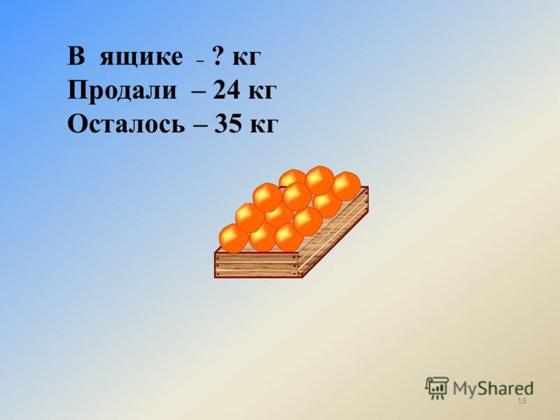 В ящике – ? кг Продали – 24 кг Осталось – 35 кг 18