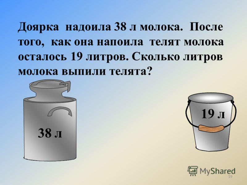 Доярка надоила 38 л молока. После того, как она напоила телят молока осталось 19 литров. Сколько литров молока выпили телята? 38 л 19 л 19