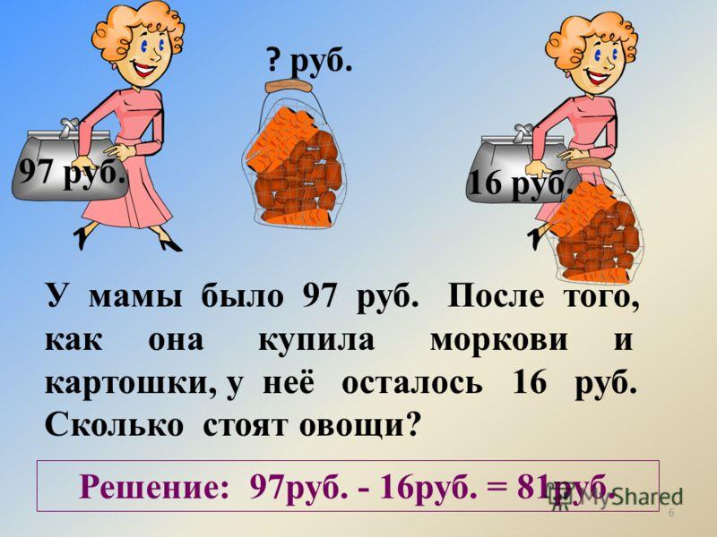97 руб. 16 руб. ? руб. У мамы было 97 руб. После того, как она купила моркови и картошки, у неё осталось 16 руб. Сколько стоят овощи? Решение: 97руб. - 16руб. = 81руб. 6