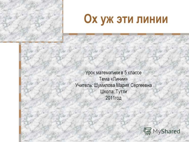 Ох уж эти линии Урок математики в 5 классе Тема «Линии» Учитель: Шумилова Мария Сергеевна Школа: Тутти 2011год