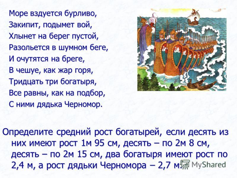 Море вздуется бурливо, Закипит, подымет вой, Хлынет на берег пустой, Разольется в шумном беге, И очутятся на бреге, В чешуе, как жар горя, Тридцать три богатыря, Все равны, как на подбор, С ними дядька Черномор. Определите средний рост богатырей, есл