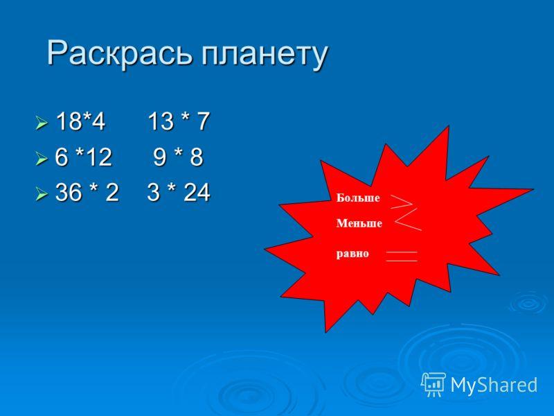 Раскрась планету 18*4 13 * 7 18*4 13 * 7 6 *12 9 * 8 6 *12 9 * 8 36 * 2 3 * 24 36 * 2 3 * 24 Больше Меньше равно