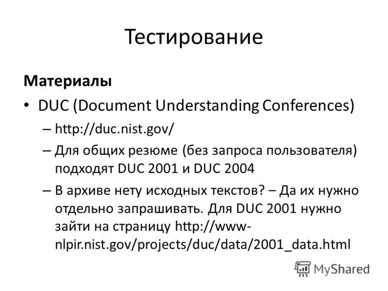 Тестирование Материалы DUC (Document Understanding Conferences) – http://duc.nist.gov/ – Для общих резюме (без запроса пользователя) подходят DUC 2001 и DUC 2004 – В архиве нету исходных текстов? – Да их нужно отдельно запрашивать. Для DUC 2001 нужно