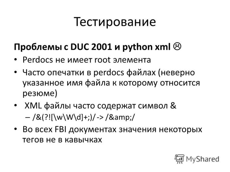 Тестирование Проблемы с DUC 2001 и python xml Perdocs не имеет root элемента Часто опечатки в perdocs файлах (неверно указанное имя файла к которому относится резюме) XML файлы часто содержат символ & – /&(?![\w\W\d]+;)/ -> /&/ Во всех FBI докуме