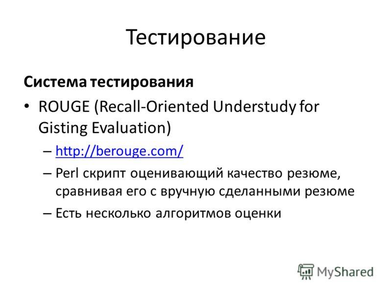 Тестирование Система тестирования ROUGE (Recall-Oriented Understudy for Gisting Evaluation) – http://berouge.com/ http://berouge.com/ – Perl скрипт оценивающий качество резюме, сравнивая его с вручную сделанными резюме – Есть несколько алгоритмов оце