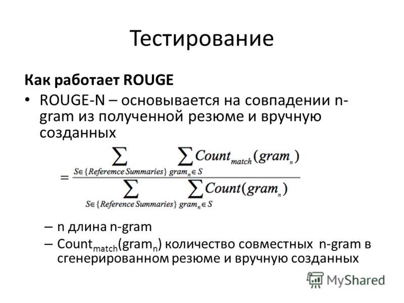 Тестирование Как работает ROUGE ROUGE-N – основывается на совпадении n- gram из полученной резюме и вручную созданных – n длина n-gram – Count match (gram n ) количество совместных n-gram в сгенерированном резюме и вручную созданных