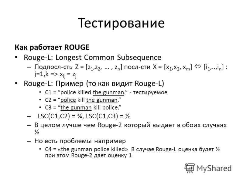 Тестирование Как работает ROUGE Rouge-L: Longest Common Subsequence – Подпосл-сть Z = [z 1,z 2, …, z n ] посл-сти X = [x 1,x 2, x m ] [i 1,..,i n ] : j=1,k => x ij = z j Rouge-L: Пример (то как видит Rouge-L) С1 = police killed the gunman. - тестируе