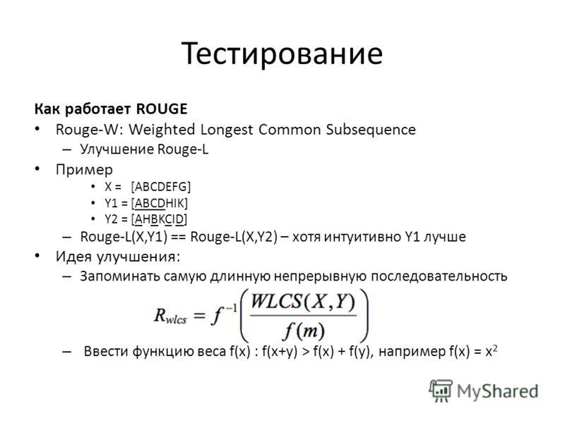 Тестирование Как работает ROUGE Rouge-W: Weighted Longest Common Subsequence – Улучшение Rouge-L Пример X = [ABCDEFG] Y1 = [ABCDHIK] Y2 = [AHBKCID] – Rouge-L(X,Y1) == Rouge-L(X,Y2) – хотя интуитивно Y1 лучше Идея улучшения: – Запоминать самую длинную