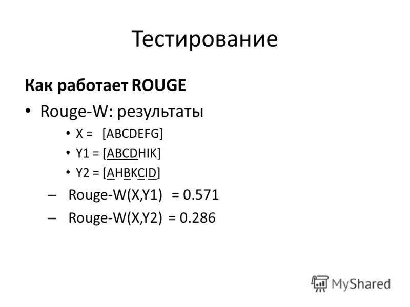 Тестирование Как работает ROUGE Rouge-W: результаты X = [ABCDEFG] Y1 = [ABCDHIK] Y2 = [AHBKCID] – Rouge-W(X,Y1) = 0.571 – Rouge-W(X,Y2) = 0.286