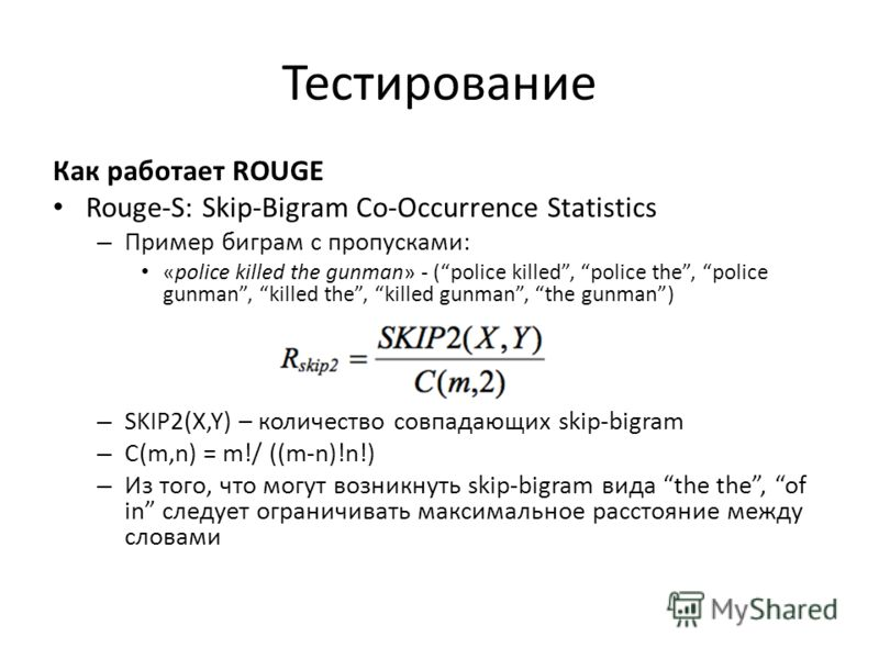 Тестирование Как работает ROUGE Rouge-S: Skip-Bigram Co-Occurrence Statistics – Пример биграм с пропусками: «police killed the gunman» - (police killed, police the, police gunman, killed the, killed gunman, the gunman) – SKIP2(X,Y) – количество совпа