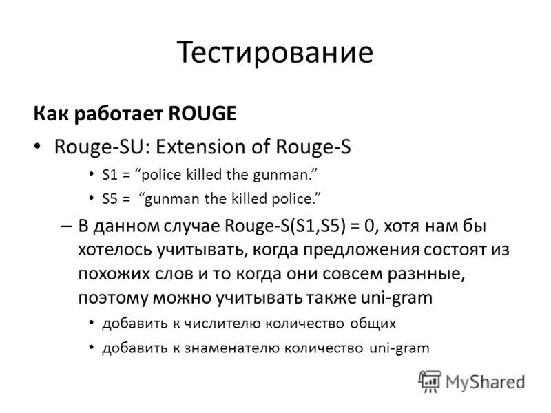 Тестирование Как работает ROUGE Rouge-SU: Extension of Rouge-S S1 = police killed the gunman. S5 = gunman the killed police. – В данном случае Rouge-S(S1,S5) = 0, хотя нам бы хотелось учитывать, когда предложения состоят из похожих слов и то когда он