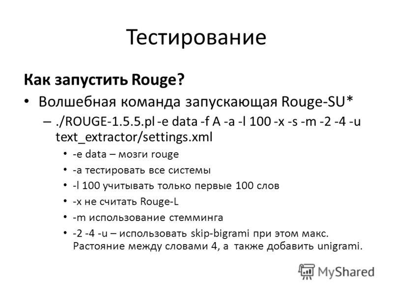Тестирование Как запустить Rouge? Волшебная команда запускающая Rouge-SU* –./ROUGE-1.5.5.pl -e data -f A -a -l 100 -x -s -m -2 -4 -u text_extractor/settings.xml -e data – мозги rouge -a тестировать все системы -l 100 учитывать только первые 100 слов